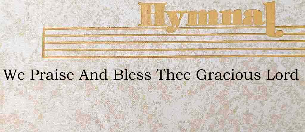 We Praise And Bless Thee Gracious Lord – Hymn Lyrics