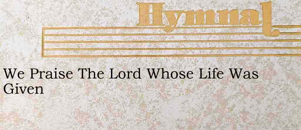 We Praise The Lord Whose Life Was Given – Hymn Lyrics