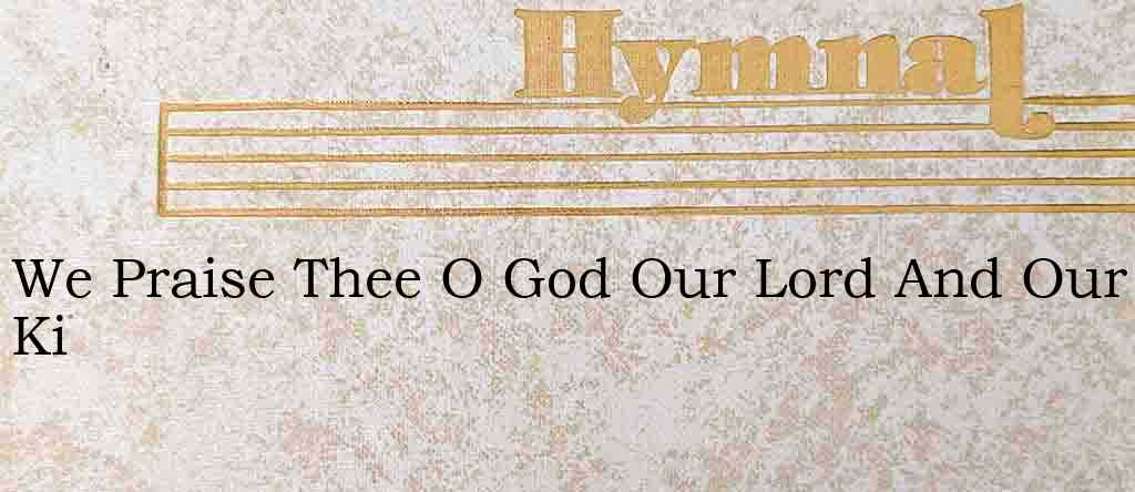 We Praise Thee O God Our Lord And Our Ki – Hymn Lyrics