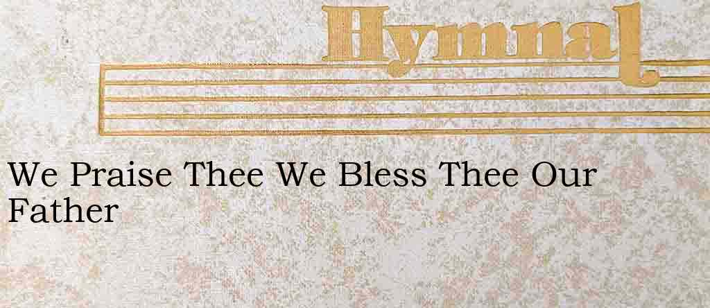 We Praise Thee We Bless Thee Our Father – Hymn Lyrics