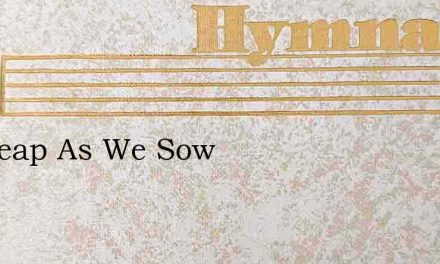 We Reap As We Sow – Hymn Lyrics