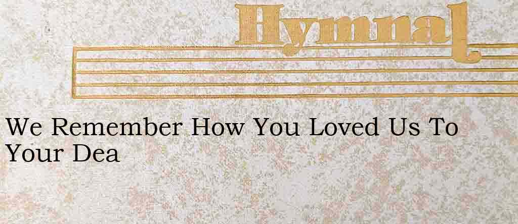 We Remember How You Loved Us To Your Dea – Hymn Lyrics