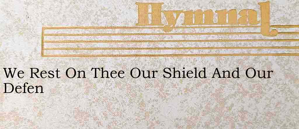 We Rest On Thee Our Shield And Our Defen – Hymn Lyrics