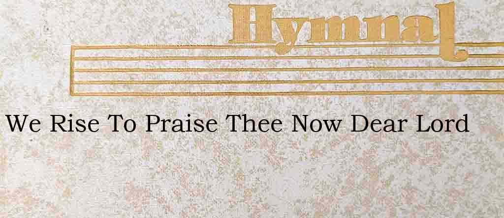 We Rise To Praise Thee Now Dear Lord – Hymn Lyrics