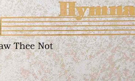 We Saw Thee Not – Hymn Lyrics