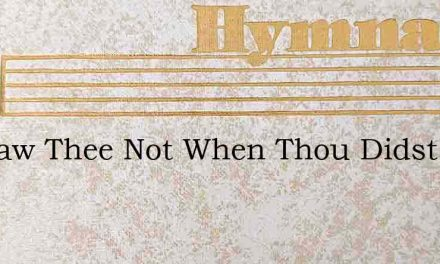 We Saw Thee Not When Thou Didst Come – Hymn Lyrics
