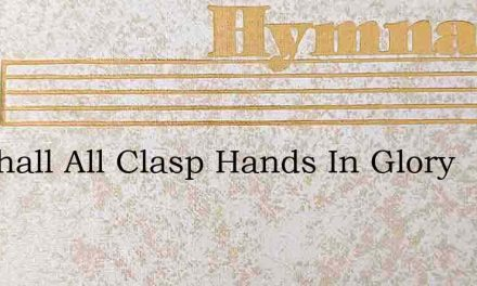 We Shall All Clasp Hands In Glory – Hymn Lyrics