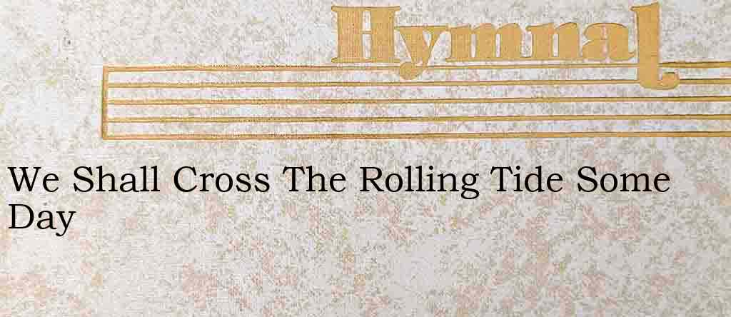 We Shall Cross The Rolling Tide Some Day – Hymn Lyrics