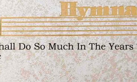We Shall Do So Much In The Years To Come – Hymn Lyrics