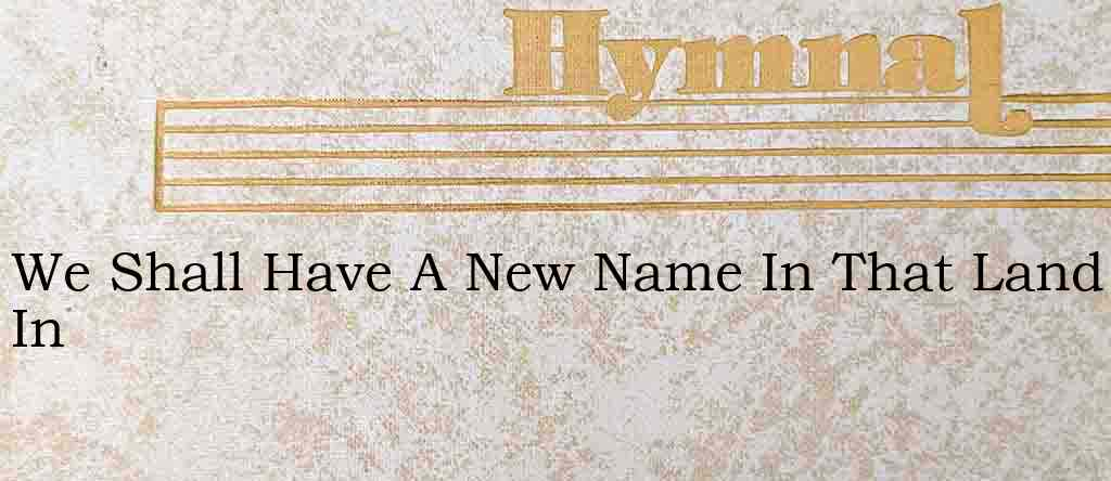 We Shall Have A New Name In That Land In – Hymn Lyrics