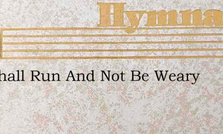 We Shall Run And Not Be Weary – Hymn Lyrics