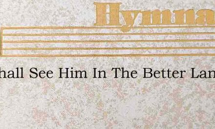 We Shall See Him In The Better Land – Hymn Lyrics