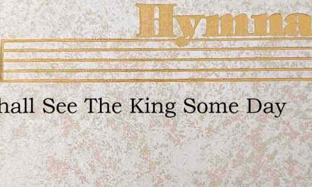 We Shall See The King Some Day – Hymn Lyrics