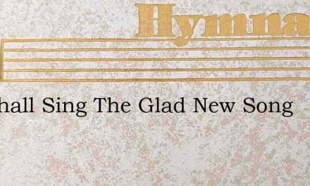 We Shall Sing The Glad New Song – Hymn Lyrics