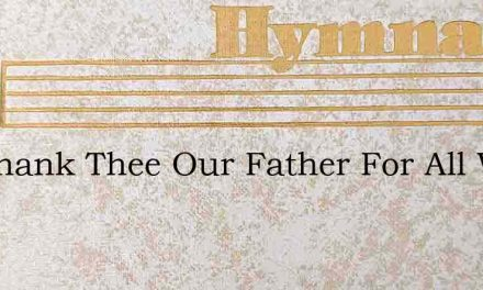 We Thank Thee Our Father For All We Have – Hymn Lyrics