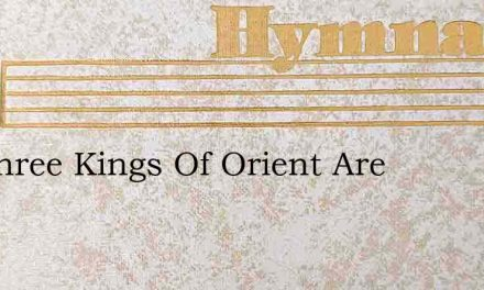 We Three Kings Of Orient Are – Hymn Lyrics