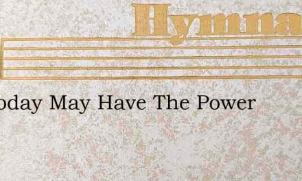 We Today May Have The Power – Hymn Lyrics