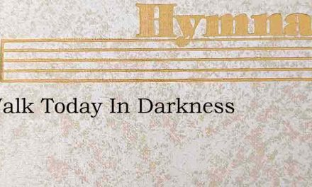 We Walk Today In Darkness – Hymn Lyrics