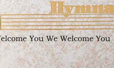 We Welcome You We Welcome You – Hymn Lyrics