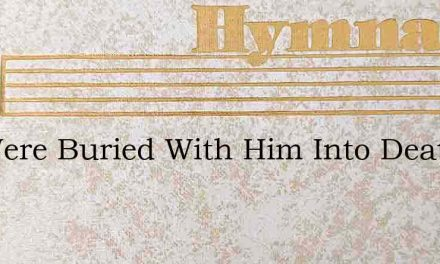 We Were Buried With Him Into Death – Hymn Lyrics