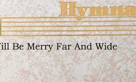 We Will Be Merry Far And Wide – Hymn Lyrics