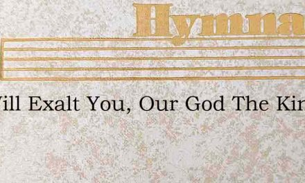 We Will Exalt You, Our God The King – Hymn Lyrics