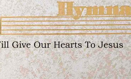 We Will Give Our Hearts To Jesus – Hymn Lyrics