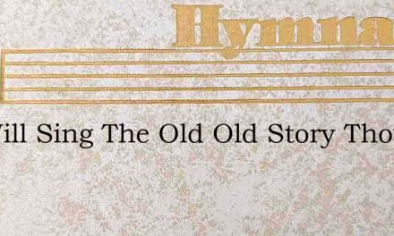 We Will Sing The Old Old Story Though – Hymn Lyrics