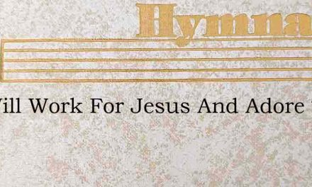 We Will Work For Jesus And Adore The Pla – Hymn Lyrics