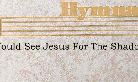 We Would See Jesus For The Shadows – Hymn Lyrics
