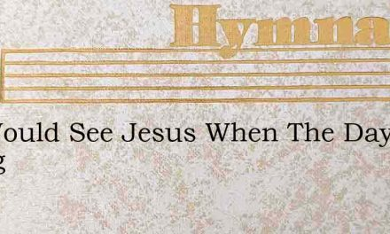 We Would See Jesus When The Day Is Dying – Hymn Lyrics