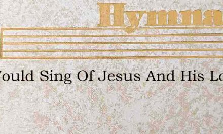 We Would Sing Of Jesus And His Love – Hymn Lyrics