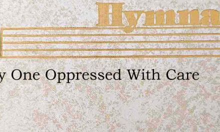 Weary One Oppressed With Care – Hymn Lyrics