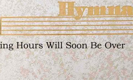Weeping Hours Will Soon Be Over – Hymn Lyrics