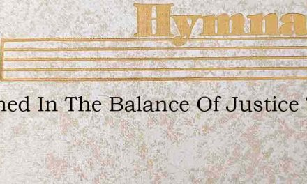 Weighed In The Balance Of Justice True – Hymn Lyrics