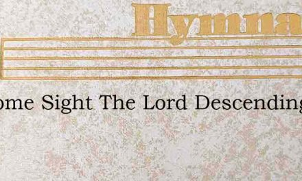 Welcome Sight The Lord Descending – Hymn Lyrics