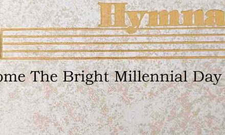 Welcome The Bright Millennial Day – Hymn Lyrics