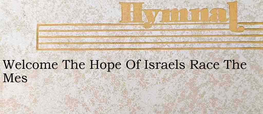 Welcome The Hope Of Israels Race The Mes – Hymn Lyrics