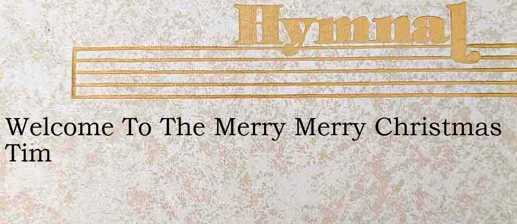 Welcome To The Merry Merry Christmas Tim – Hymn Lyrics