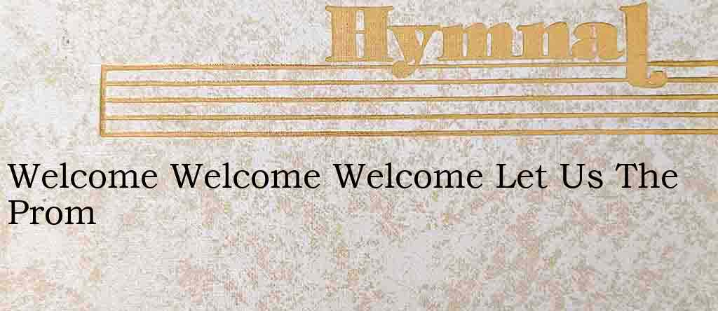Welcome Welcome Welcome Let Us The Prom – Hymn Lyrics