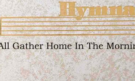 Well All Gather Home In The Morning – Hymn Lyrics