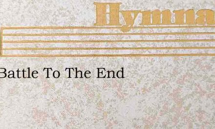 Well Battle To The End – Hymn Lyrics