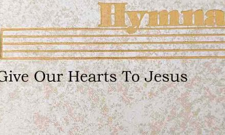 Well Give Our Hearts To Jesus – Hymn Lyrics