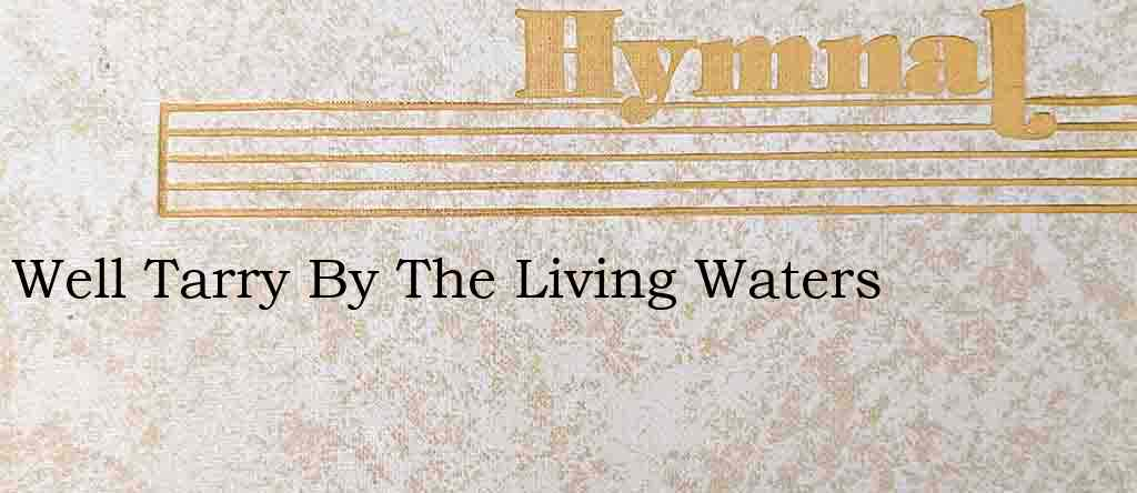 Well Tarry By The Living Waters – Hymn Lyrics