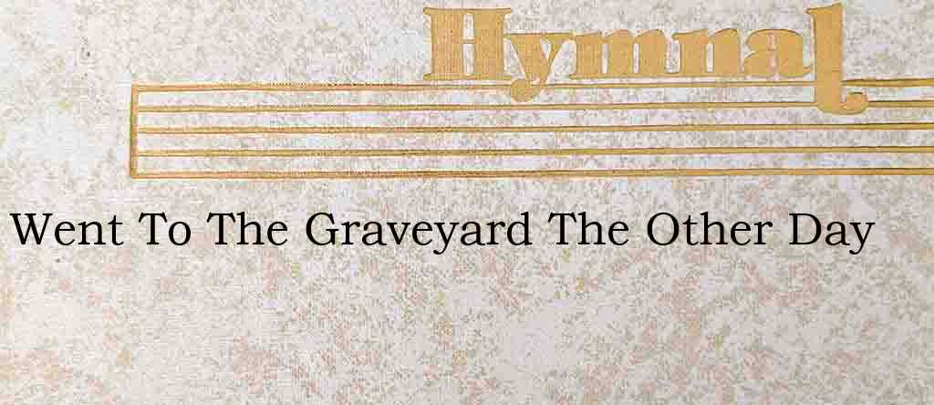 Went To The Graveyard The Other Day – Hymn Lyrics