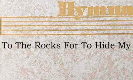 Went To The Rocks For To Hide My Face – Hymn Lyrics