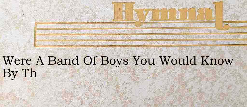 Were A Band Of Boys You Would Know By Th – Hymn Lyrics