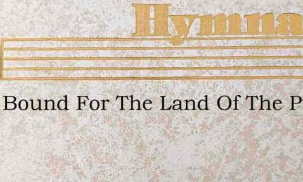 Were Bound For The Land Of The Pure And – Hymn Lyrics