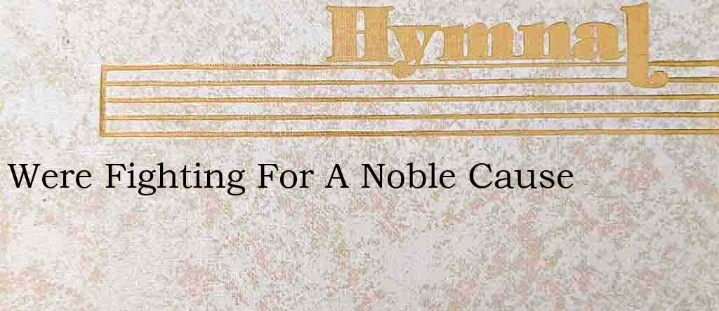 Were Fighting For A Noble Cause – Hymn Lyrics