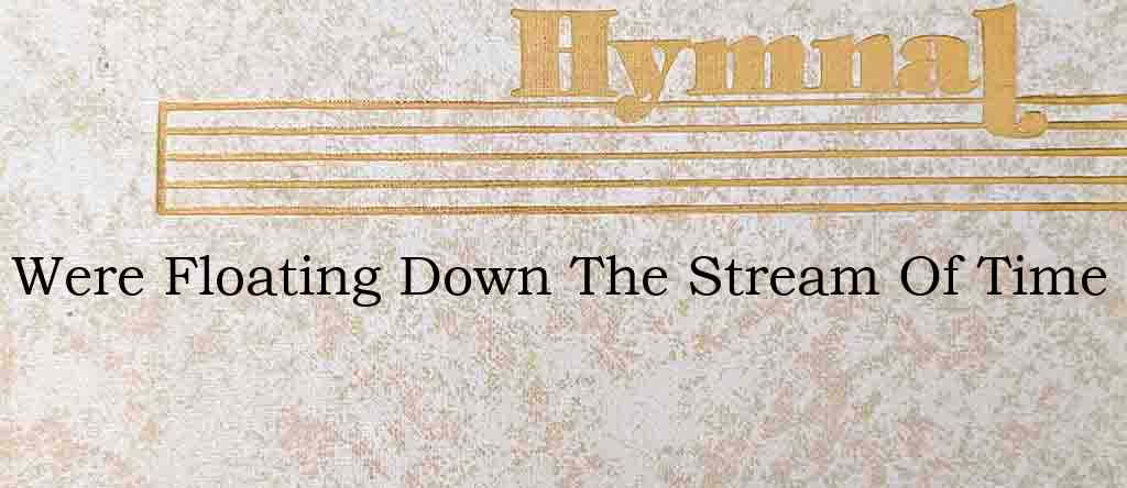 Were Floating Down The Stream Of Time – Hymn Lyrics
